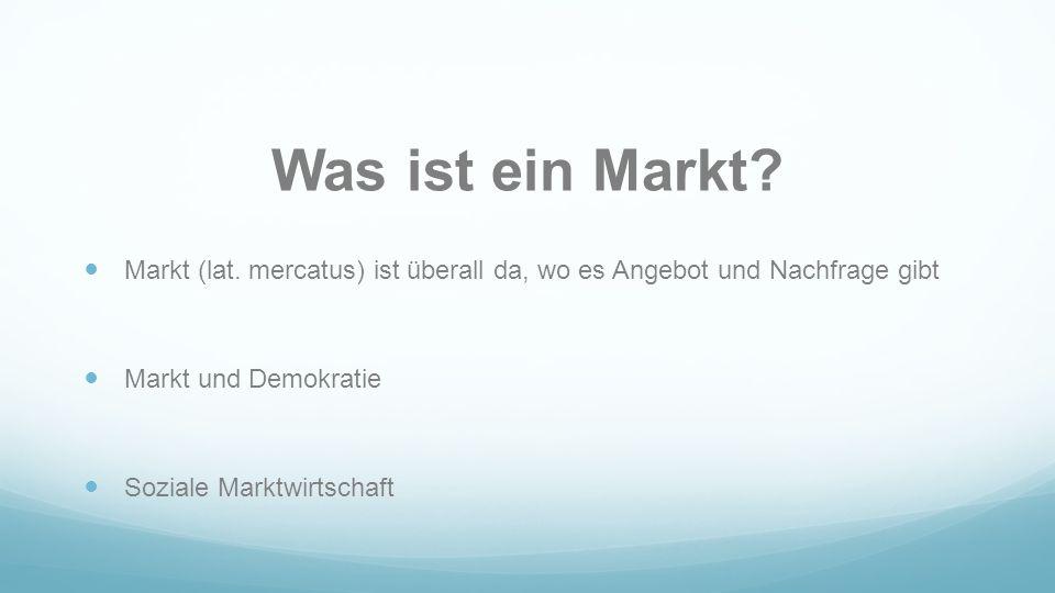 Was ist ein Markt? Markt (lat. mercatus) ist überall da, wo es Angebot und Nachfrage gibt Markt und Demokratie Soziale Marktwirtschaft