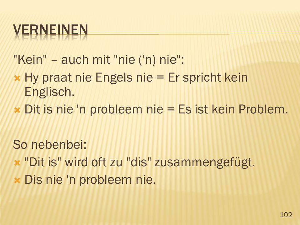 102 Kein – auch mit nie ( n) nie : Hy praat nie Engels nie = Er spricht kein Englisch.