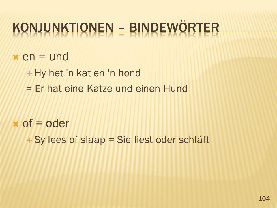 104 en = und Hy het 'n kat en 'n hond = Er hat eine Katze und einen Hund of = oder Sy lees of slaap = Sie liest oder schläft