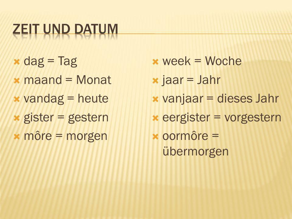 dag = Tag maand = Monat vandag = heute gister = gestern môre = morgen week = Woche jaar = Jahr vanjaar = dieses Jahr eergister = vorgestern oormôre =