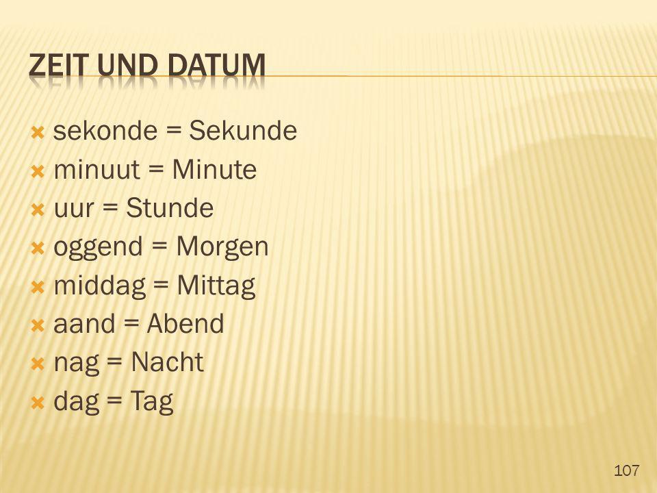 107 sekonde = Sekunde minuut = Minute uur = Stunde oggend = Morgen middag = Mittag aand = Abend nag = Nacht dag = Tag