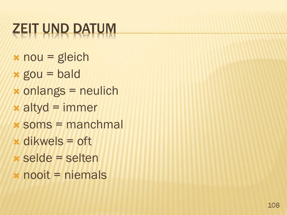 108 nou = gleich gou = bald onlangs = neulich altyd = immer soms = manchmal dikwels = oft selde = selten nooit = niemals
