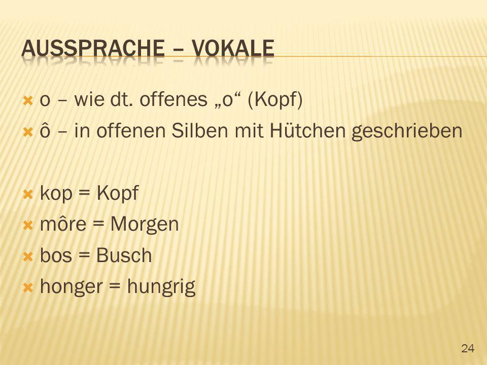 24 o – wie dt. offenes o (Kopf) ô – in offenen Silben mit Hütchen geschrieben kop = Kopf môre = Morgen bos = Busch honger = hungrig