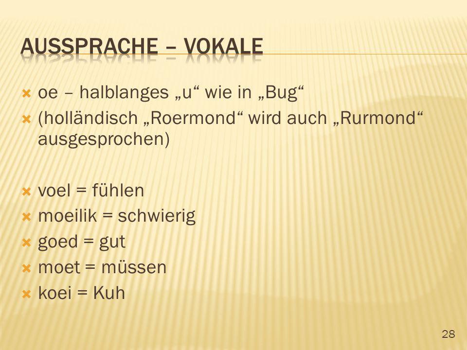 28 oe – halblanges u wie in Bug (holländisch Roermond wird auch Rurmond ausgesprochen) voel = fühlen moeilik = schwierig goed = gut moet = müssen koei