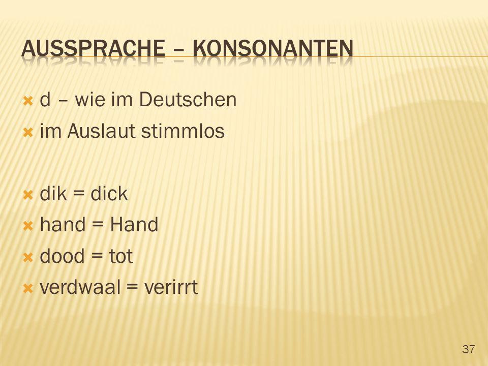 37 d – wie im Deutschen im Auslaut stimmlos dik = dick hand = Hand dood = tot verdwaal = verirrt