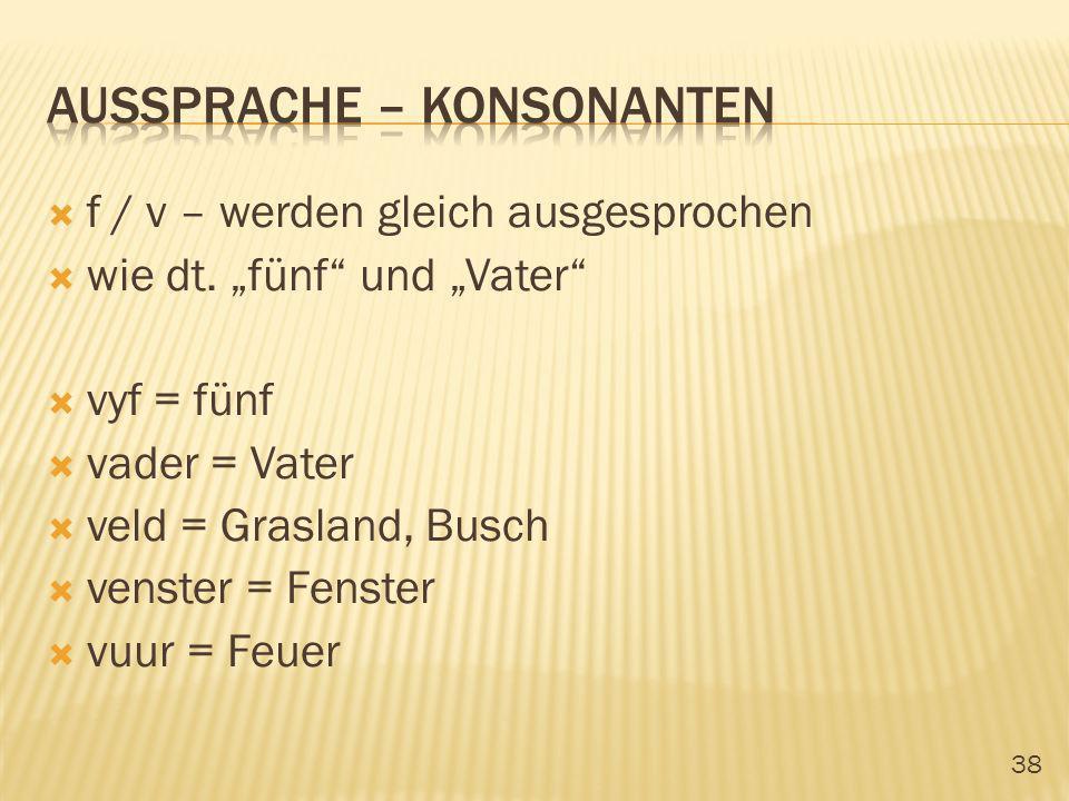 38 f / v – werden gleich ausgesprochen wie dt. fünf und Vater vyf = fünf vader = Vater veld = Grasland, Busch venster = Fenster vuur = Feuer