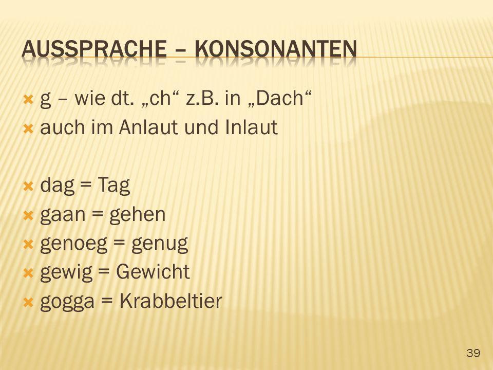 39 g – wie dt. ch z.B. in Dach auch im Anlaut und Inlaut dag = Tag gaan = gehen genoeg = genug gewig = Gewicht gogga = Krabbeltier