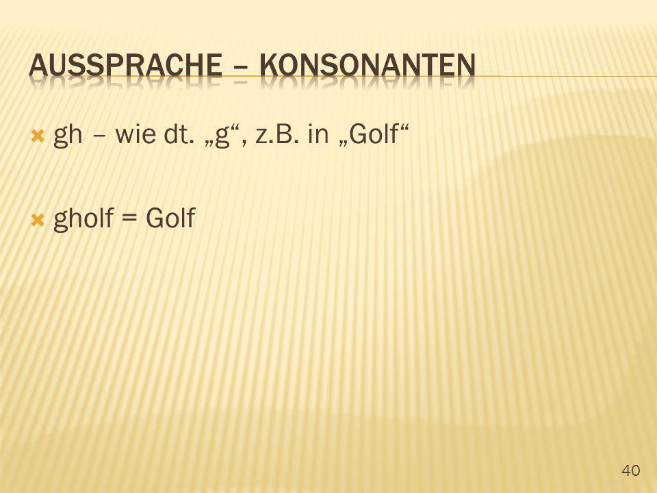 40 gh – wie dt. g, z.B. in Golf gholf = Golf