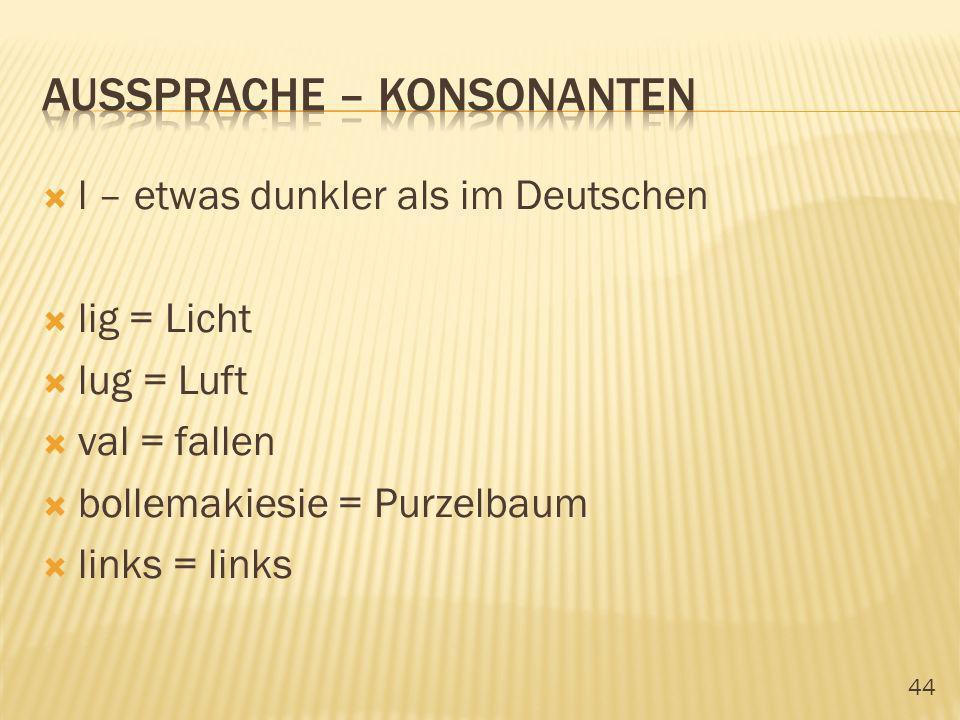 44 l – etwas dunkler als im Deutschen lig = Licht lug = Luft val = fallen bollemakiesie = Purzelbaum links = links