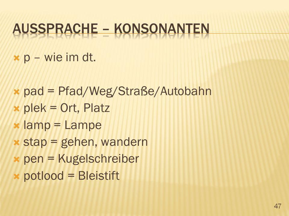 47 p – wie im dt. pad = Pfad/Weg/Straße/Autobahn plek = Ort, Platz lamp = Lampe stap = gehen, wandern pen = Kugelschreiber potlood = Bleistift