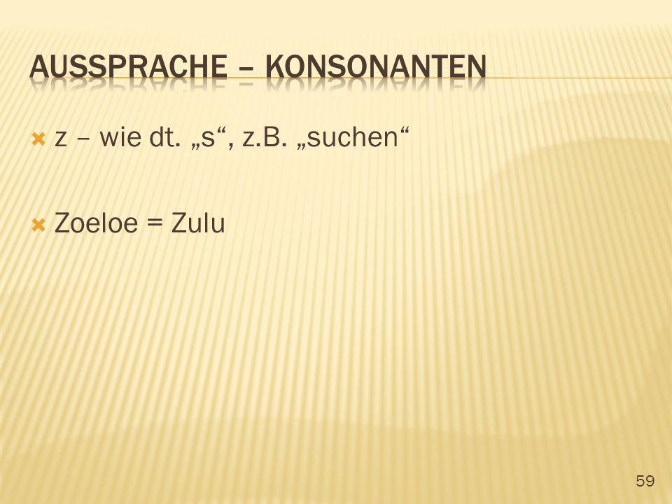 59 z – wie dt. s, z.B. suchen Zoeloe = Zulu