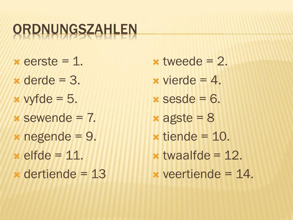 eerste = 1. derde = 3. vyfde = 5. sewende = 7. negende = 9. elfde = 11. dertiende = 13 tweede = 2. vierde = 4. sesde = 6. agste = 8 tiende = 10. twaal