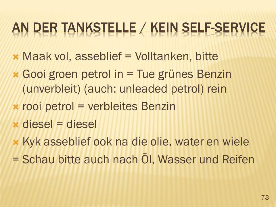 73 Maak vol, asseblief = Volltanken, bitte Gooi groen petrol in = Tue grünes Benzin (unverbleit) (auch: unleaded petrol) rein rooi petrol = verbleites