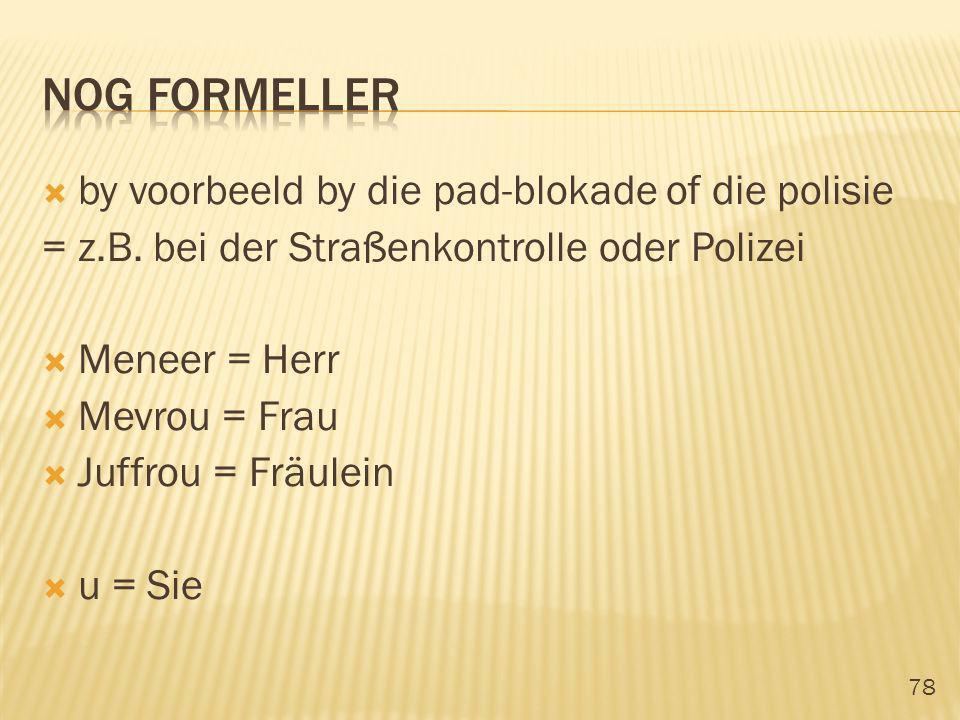 78 by voorbeeld by die pad-blokade of die polisie = z.B. bei der Straßenkontrolle oder Polizei Meneer = Herr Mevrou = Frau Juffrou = Fräulein u = Sie