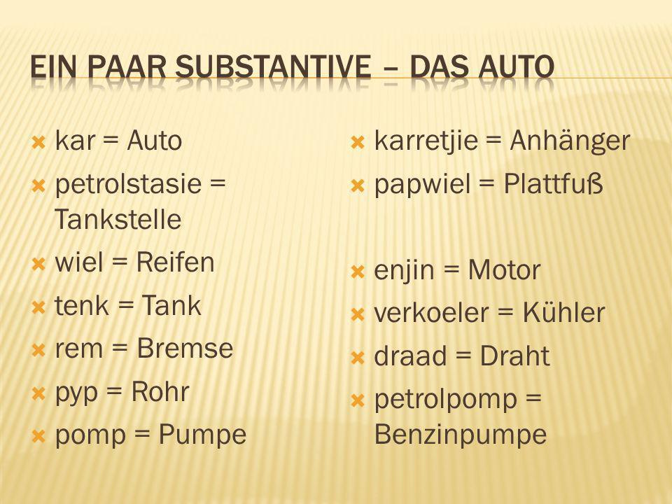kar = Auto petrolstasie = Tankstelle wiel = Reifen tenk = Tank rem = Bremse pyp = Rohr pomp = Pumpe karretjie = Anhänger papwiel = Plattfuß enjin = Mo