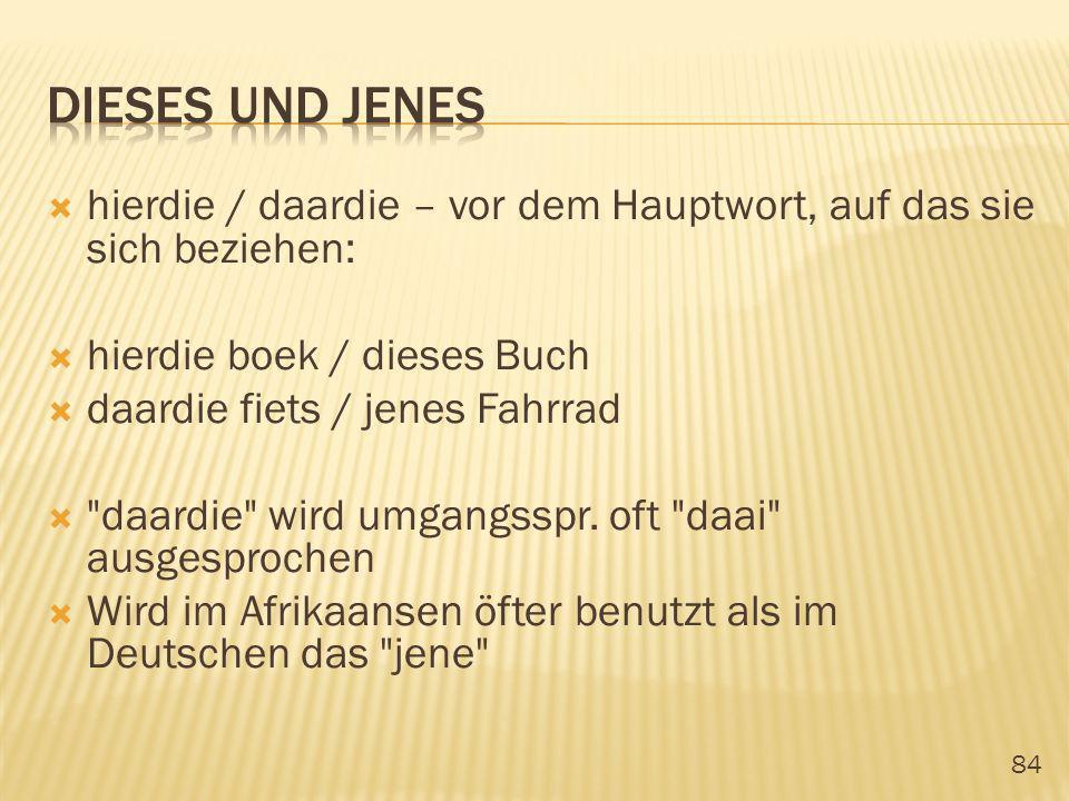 84 hierdie / daardie – vor dem Hauptwort, auf das sie sich beziehen: hierdie boek / dieses Buch daardie fiets / jenes Fahrrad