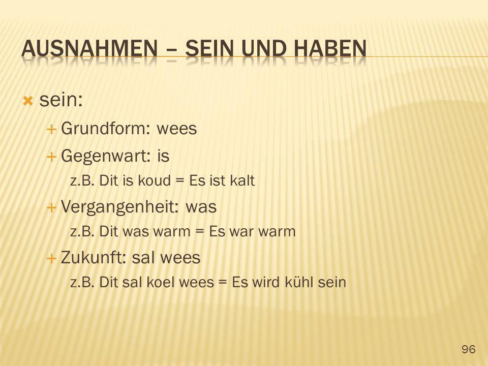 96 sein: Grundform: wees Gegenwart: is z.B. Dit is koud = Es ist kalt Vergangenheit: was z.B. Dit was warm = Es war warm Zukunft: sal wees z.B. Dit sa
