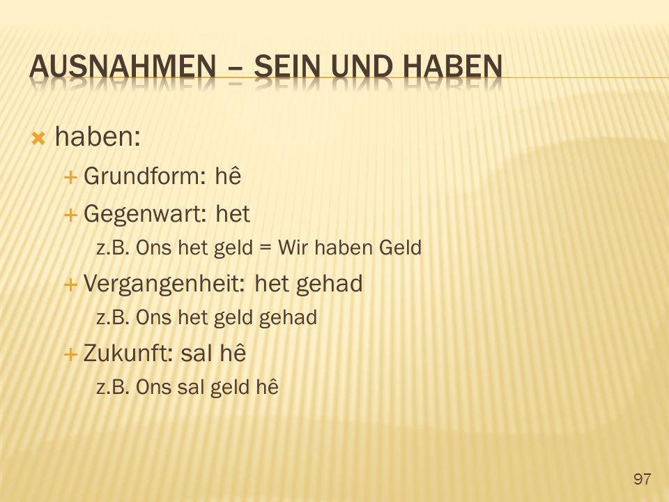 97 haben: Grundform: hê Gegenwart: het z.B. Ons het geld = Wir haben Geld Vergangenheit: het gehad z.B. Ons het geld gehad Zukunft: sal hê z.B. Ons sa