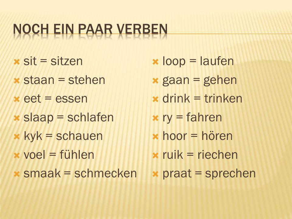 sit = sitzen staan = stehen eet = essen slaap = schlafen kyk = schauen voel = fühlen smaak = schmecken loop = laufen gaan = gehen drink = trinken ry =