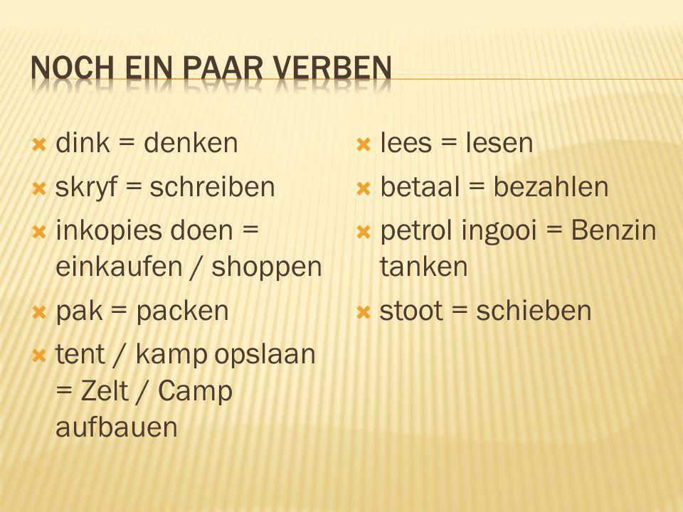 dink = denken skryf = schreiben inkopies doen = einkaufen / shoppen pak = packen tent / kamp opslaan = Zelt / Camp aufbauen lees = lesen betaal = beza
