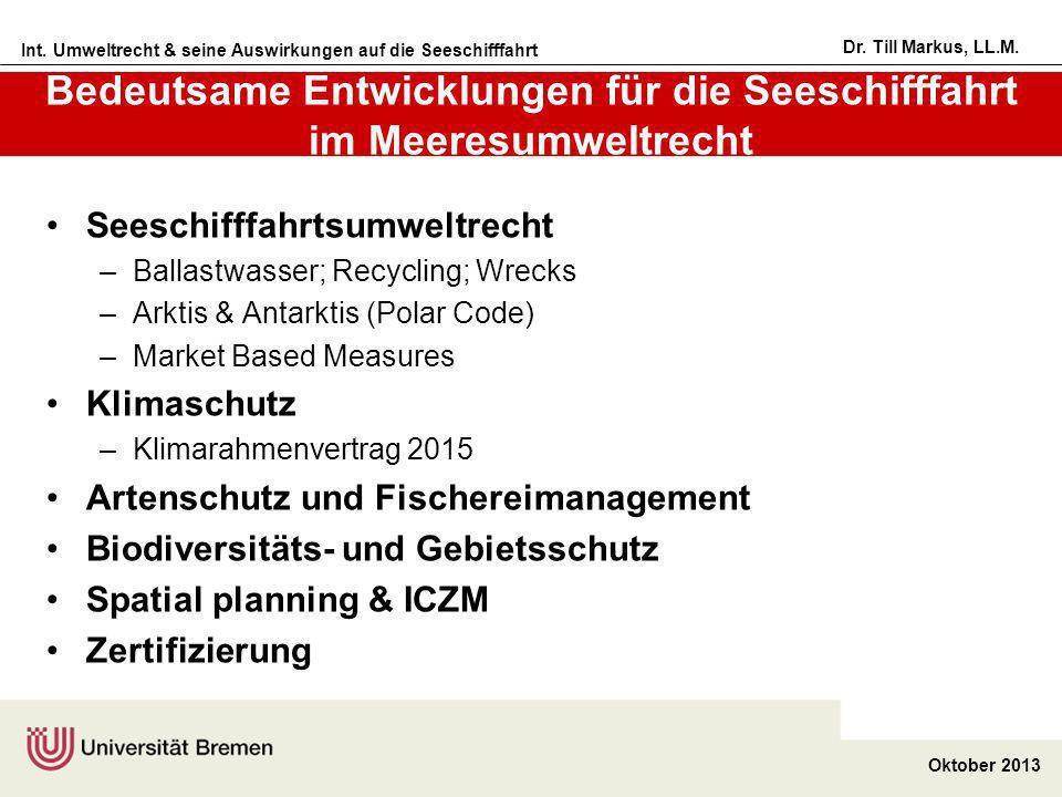 Int. Umweltrecht & seine Auswirkungen auf die Seeschifffahrt Oktober 2013 Dr. Till Markus, LL.M. Bedeutsame Entwicklungen für die Seeschifffahrt im Me