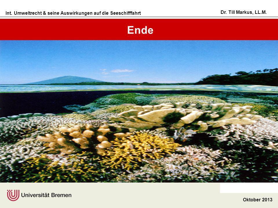 Int. Umweltrecht & seine Auswirkungen auf die Seeschifffahrt Oktober 2013 Dr. Till Markus, LL.M. Ende