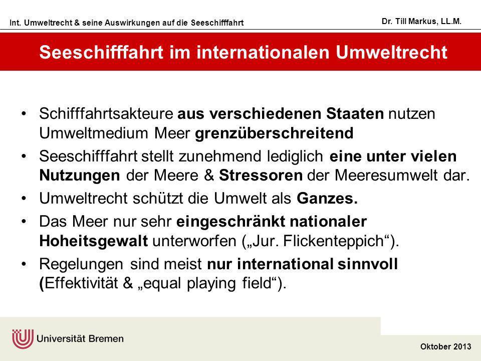 Int. Umweltrecht & seine Auswirkungen auf die Seeschifffahrt Oktober 2013 Dr. Till Markus, LL.M. Seeschifffahrt im internationalen Umweltrecht Schifff
