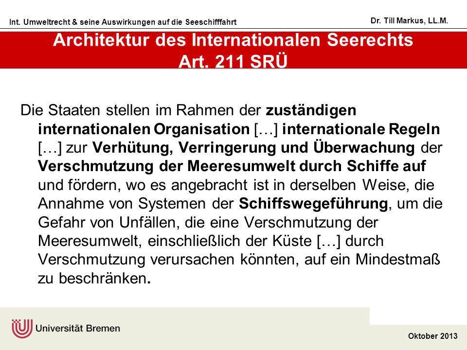 Int. Umweltrecht & seine Auswirkungen auf die Seeschifffahrt Oktober 2013 Dr. Till Markus, LL.M. Architektur des Internationalen Seerechts Art. 211 SR