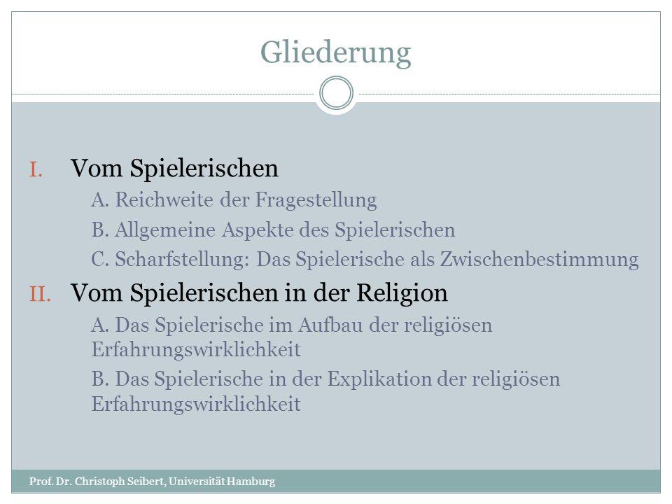 Gliederung Prof. Dr. Christoph Seibert, Universität Hamburg I. Vom Spielerischen A. Reichweite der Fragestellung B. Allgemeine Aspekte des Spielerisch