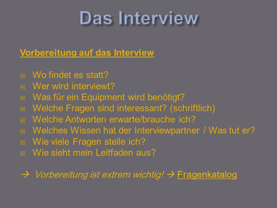 Vorbereitung auf das Interview Wo findet es statt? Wer wird interviewt? Was für ein Equipment wird benötigt? Welche Fragen sind interessant? (schriftl