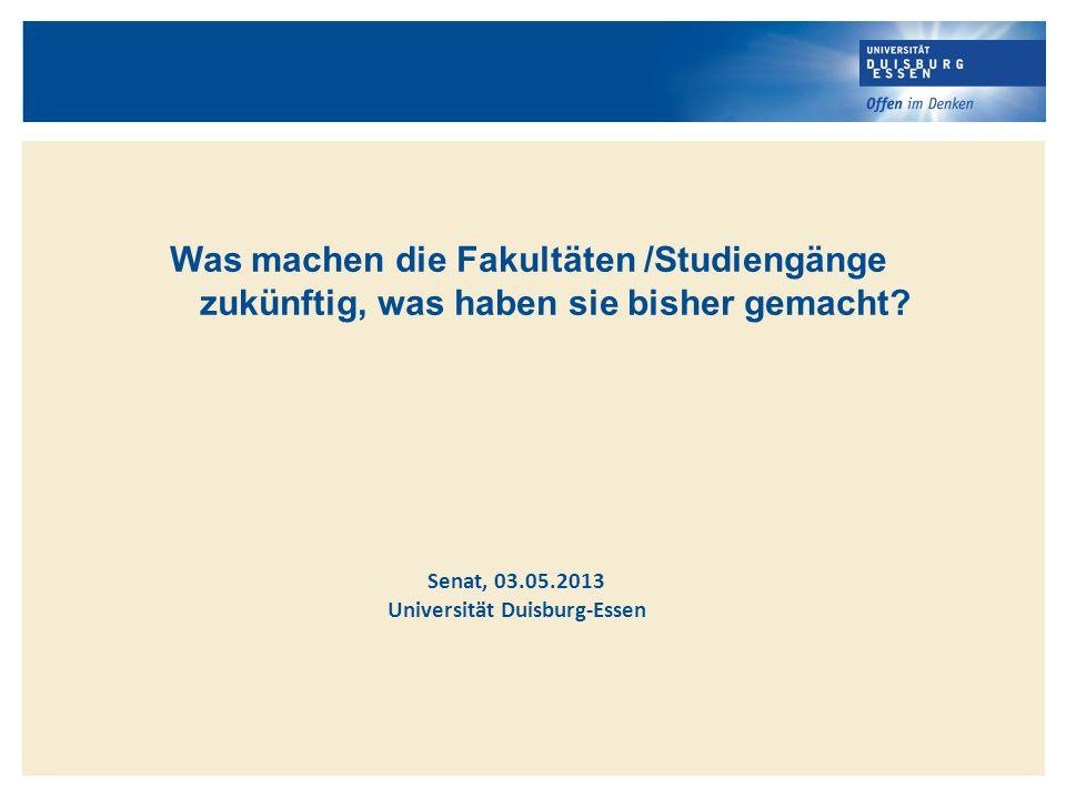 Was machen die Fakultäten /Studiengänge zukünftig, was haben sie bisher gemacht? Senat, 03.05.2013 Universität Duisburg-Essen