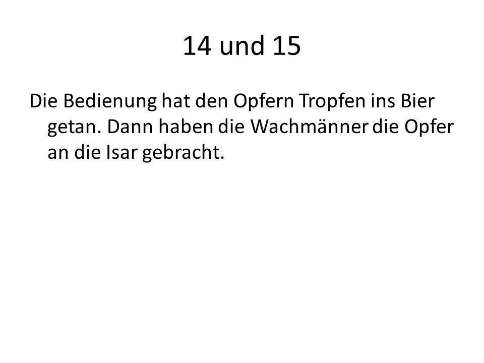14 und 15 Die Bedienung hat den Opfern Tropfen ins Bier getan. Dann haben die Wachmänner die Opfer an die Isar gebracht.