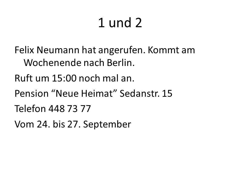 1 und 2 Felix Neumann hat angerufen. Kommt am Wochenende nach Berlin. Ruft um 15:00 noch mal an. Pension Neue Heimat Sedanstr. 15 Telefon 448 73 77 Vo