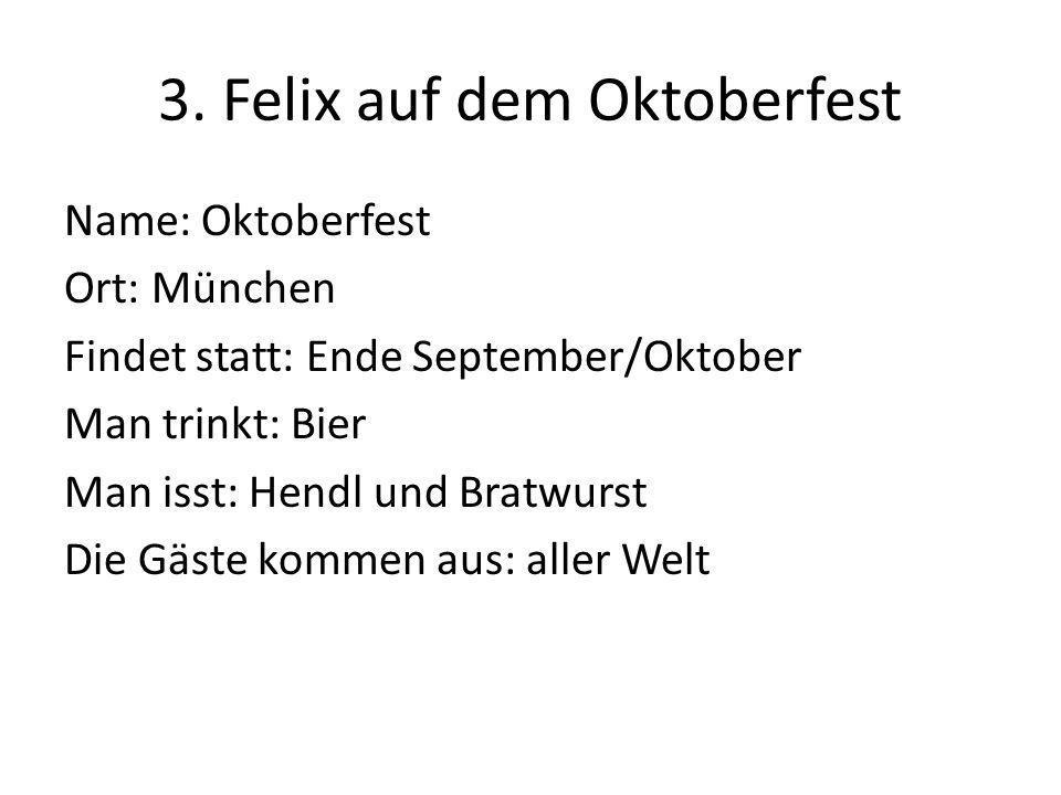 3. Felix auf dem Oktoberfest Name: Oktoberfest Ort: München Findet statt: Ende September/Oktober Man trinkt: Bier Man isst: Hendl und Bratwurst Die Gä