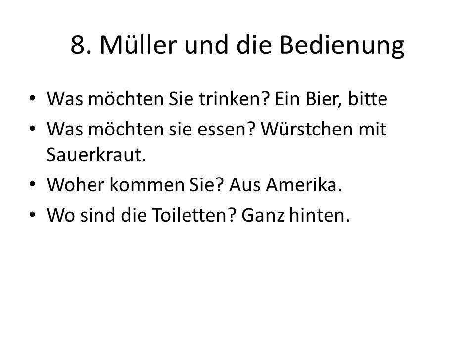 8. Müller und die Bedienung Was möchten Sie trinken? Ein Bier, bitte Was möchten sie essen? Würstchen mit Sauerkraut. Woher kommen Sie? Aus Amerika. W