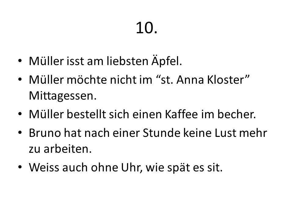 10. Müller isst am liebsten Äpfel. Müller möchte nicht im st. Anna Kloster Mittagessen. Müller bestellt sich einen Kaffee im becher. Bruno hat nach ei
