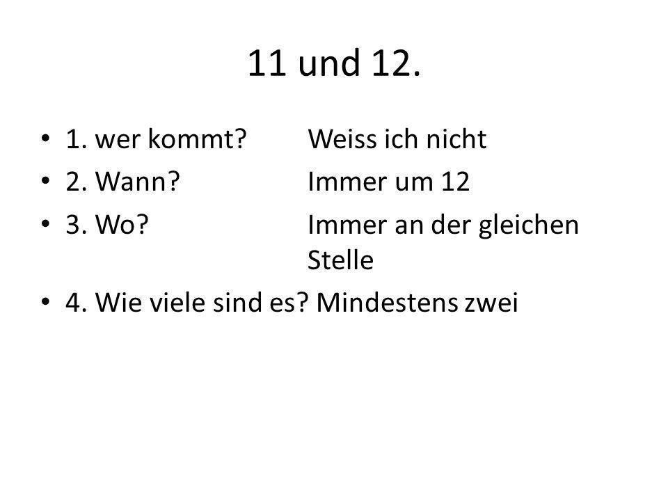 11 und 12. 1. wer kommt?Weiss ich nicht 2. Wann?Immer um 12 3. Wo?Immer an der gleichen Stelle 4. Wie viele sind es? Mindestens zwei