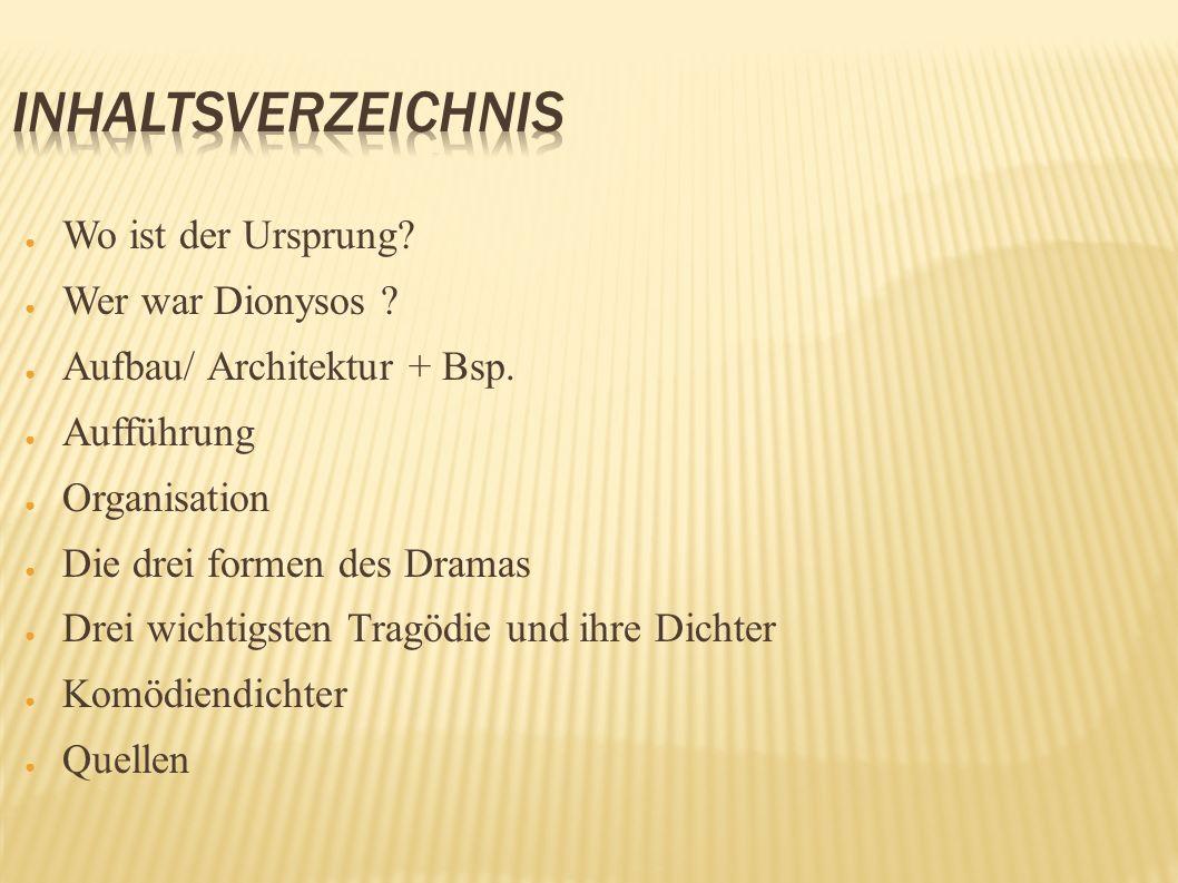 Wo ist der Ursprung? Wer war Dionysos ? Aufbau/ Architektur + Bsp. Aufführung Organisation Die drei formen des Dramas Drei wichtigsten Tragödie und ih