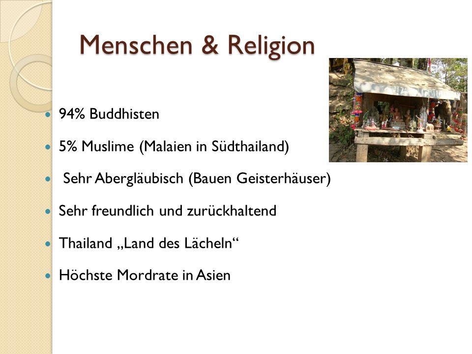 Menschen & Religion 94% Buddhisten 5% Muslime (Malaien in Südthailand) Sehr Abergläubisch (Bauen Geisterhäuser) Sehr freundlich und zurückhaltend Thailand Land des Lächeln Höchste Mordrate in Asien
