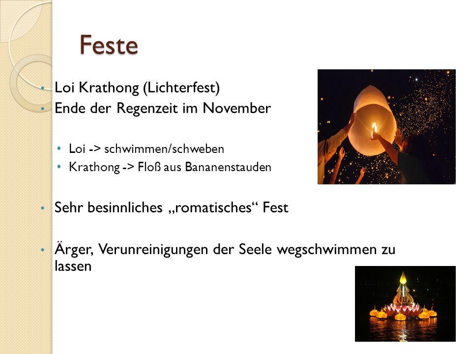 Feste Loi Krathong (Lichterfest) Ende der Regenzeit im November Loi -> schwimmen/schweben Krathong -> Floß aus Bananenstauden Sehr besinnliches romatisches Fest Ärger, Verunreinigungen der Seele wegschwimmen zu lassen