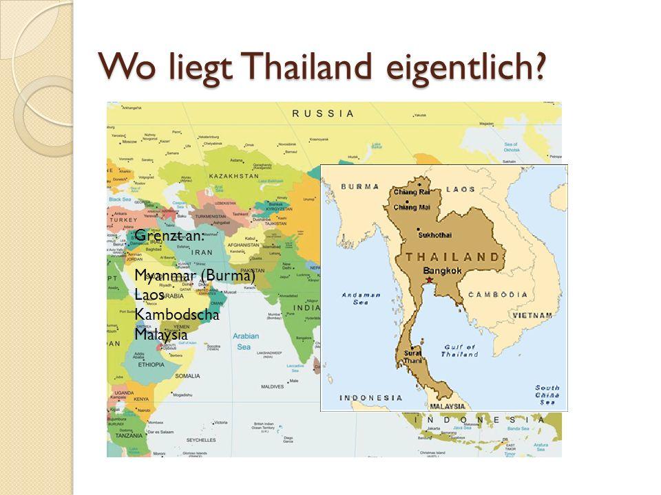 Wo liegt Thailand eigentlich Grenzt an: Myanmar (Burma) Laos Kambodscha Malaysia