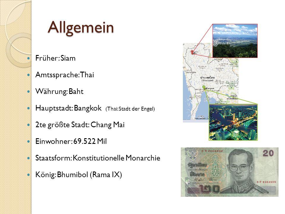 Allgemein Früher: Siam Amtssprache: Thai Währung: Baht Hauptstadt: Bangkok (Thai: Stadt der Engel) 2te größte Stadt: Chang Mai Einwohner: 69.522 Mil Staatsform: Konstitutionelle Monarchie König: Bhumibol (Rama IX)