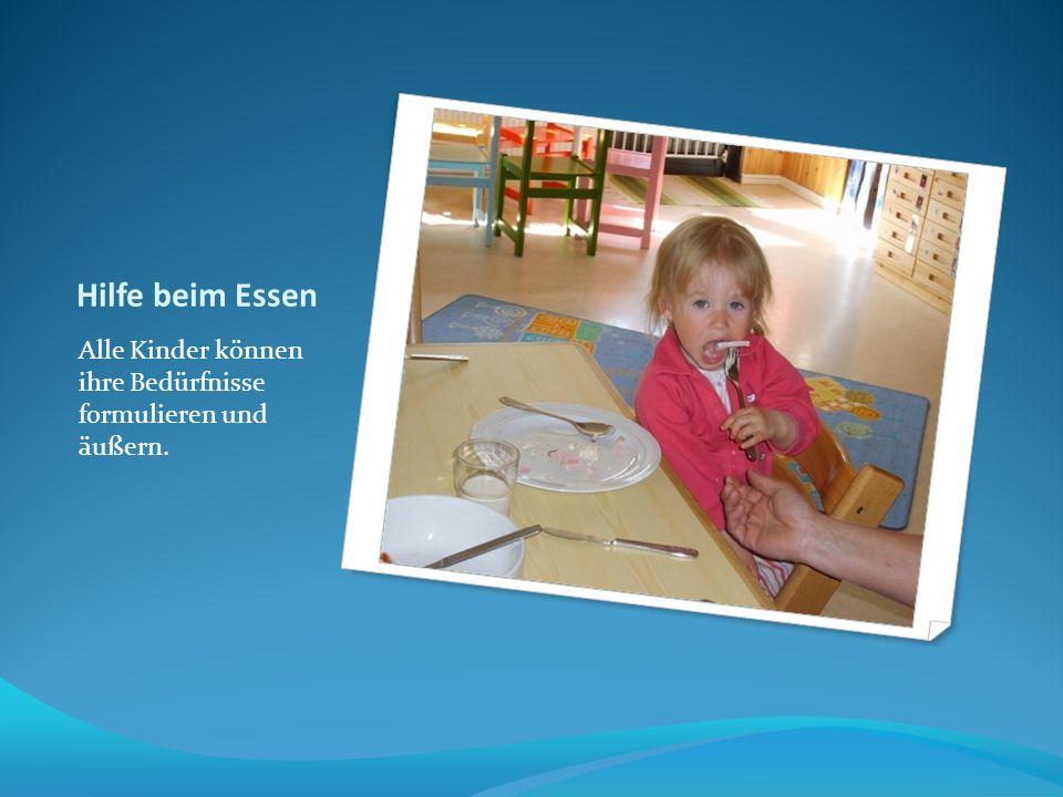 Hilfe beim Essen Alle Kinder können ihre Bedürfnisse formulieren und äußern.