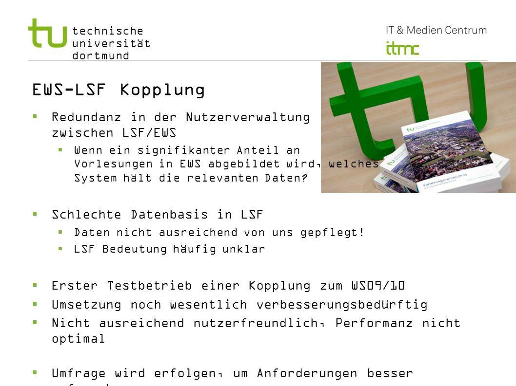 technische universität dortmund EWS-LSF Kopplung Redundanz in der Nutzerverwaltung zwischen LSF/EWS Wenn ein signifikanter Anteil an Vorlesungen in EW