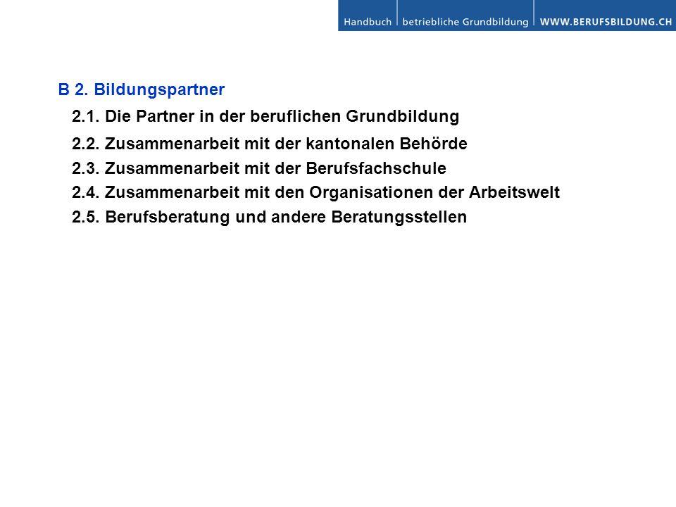 B 2. Bildungspartner 2.1. Die Partner in der beruflichen Grundbildung 2.2. Zusammenarbeit mit der kantonalen Behörde 2.3. Zusammenarbeit mit der Beruf