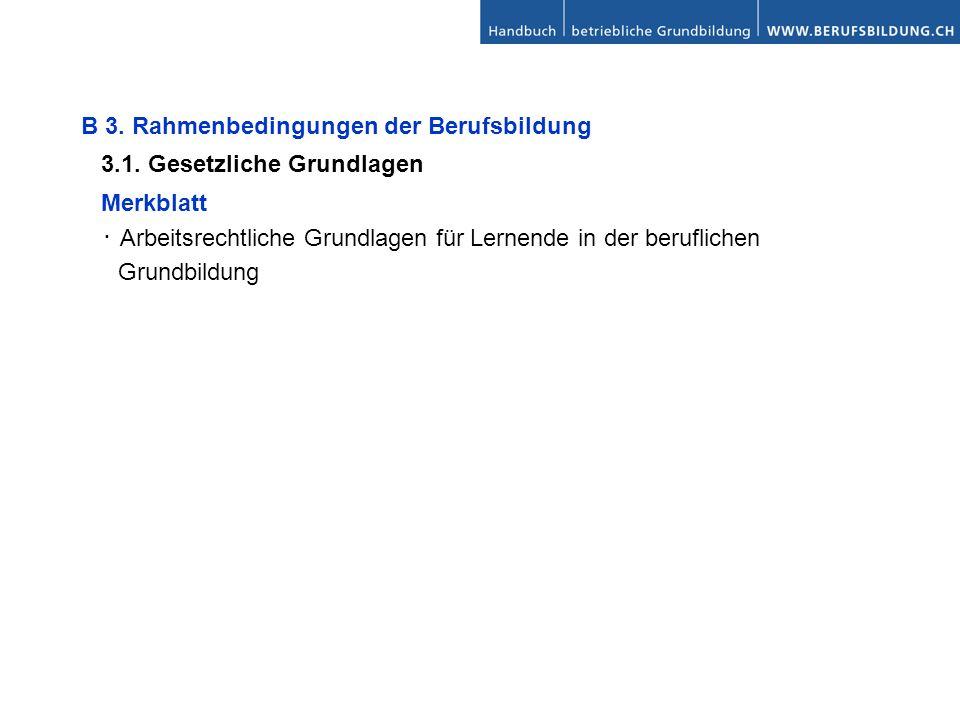 B 3. Rahmenbedingungen der Berufsbildung 3.1. Gesetzliche Grundlagen Merkblatt Arbeitsrechtliche Grundlagen für Lernende in der beruflichen Grundbildu