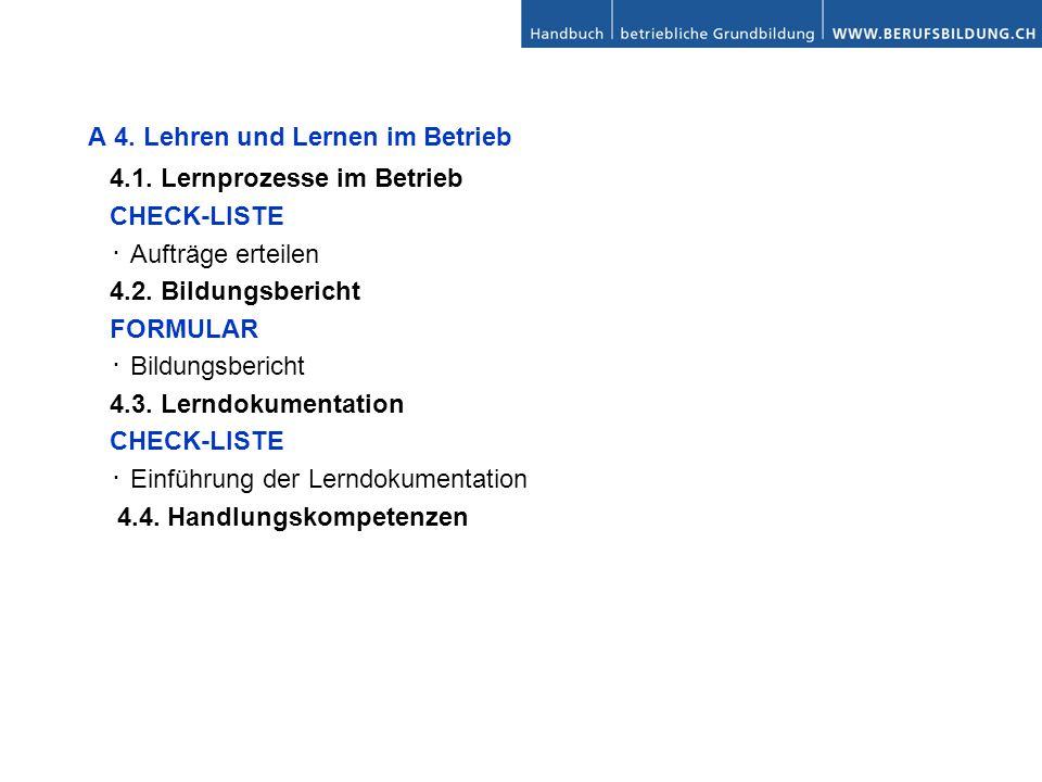 A 4. Lehren und Lernen im Betrieb 4.1. Lernprozesse im Betrieb CHECK-LISTE Aufträge erteilen 4.2. Bildungsbericht FORMULAR Bildungsbericht 4.3. Lerndo