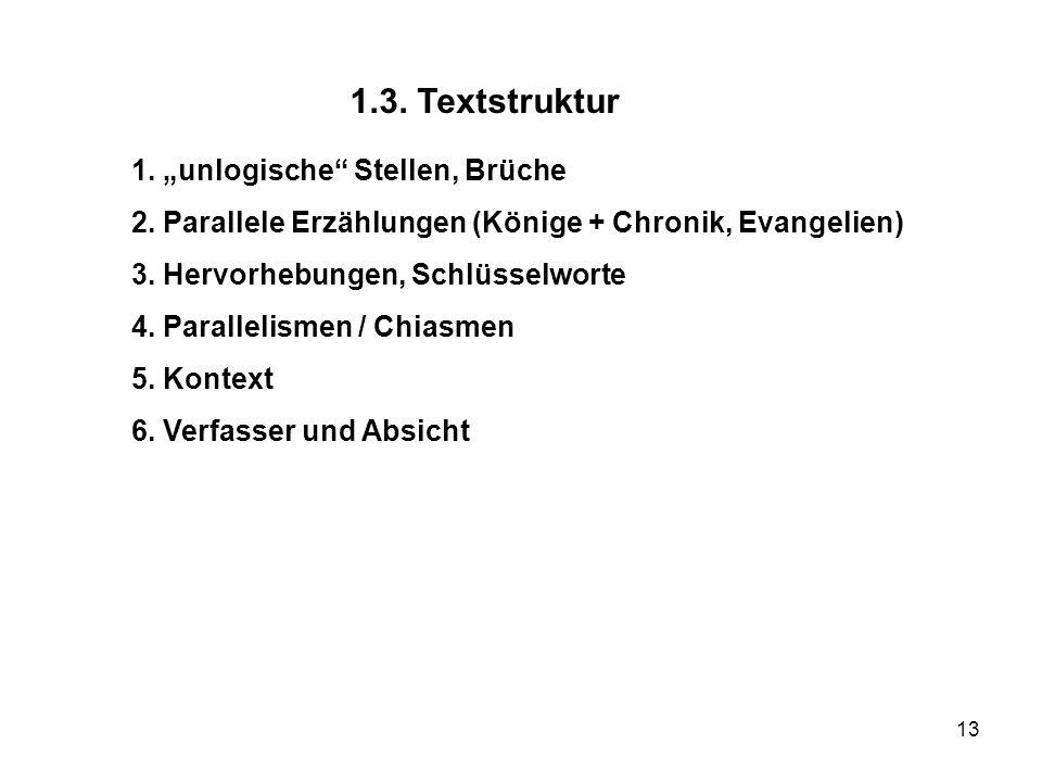 13 1.3. Textstruktur 1. unlogische Stellen, Brüche 2. Parallele Erzählungen (Könige + Chronik, Evangelien) 3. Hervorhebungen, Schlüsselworte 4. Parall