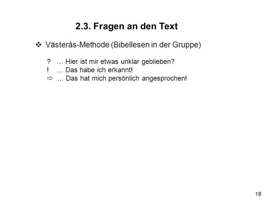 16 2.3. Fragen an den Text Västerås-Methode (Bibellesen in der Gruppe) ? … Hier ist mir etwas unklar geblieben? ! … Das habe ich erkannt! … Das hat mi
