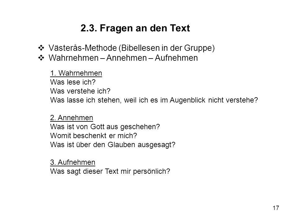 17 2.3. Fragen an den Text Västerås-Methode (Bibellesen in der Gruppe) Wahrnehmen – Annehmen – Aufnehmen 1. Wahrnehmen Was lese ich? Was verstehe ich?